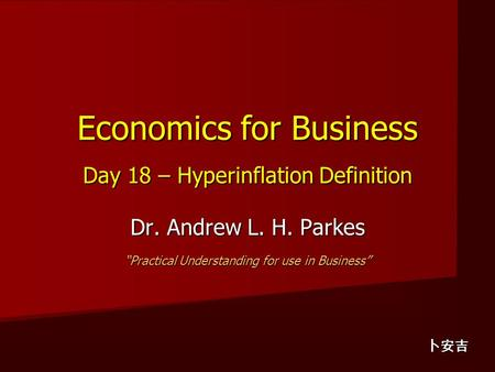 "Economics for Business Day 18 – Hyperinflation Definition Dr. Andrew L. H. Parkes ""Practical Understanding for use in Business"" 卜安吉."