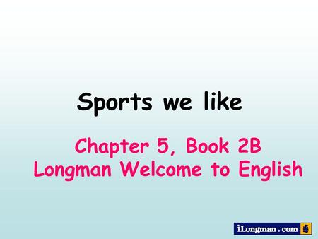 Chapter 5, Book 2B Longman Welcome to English Sports we like.