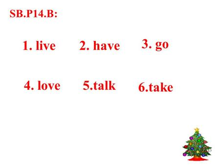 SB.P14.B: 1. live2. have 3. go 4. love5.talk 6.take.