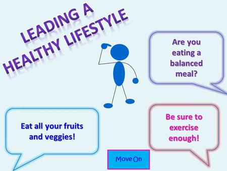 Eat all your fruits and veggies! Be sure to exercise enough! Are you eating a balanced meal? Move On.