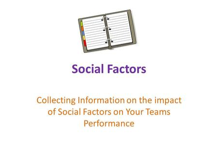 Social Factors Collecting Information on the impact of Social Factors on Your Teams Performance.