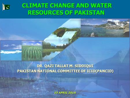 CLIMATE CHANGE AND WATER RESOURCES OF PAKISTAN CLIMATE CHANGE AND WATER RESOURCES OF PAKISTAN DR. QAZI TALLAT M. SIDDIQUI PAKISTAN NATIONAL COMMITTEE OF.