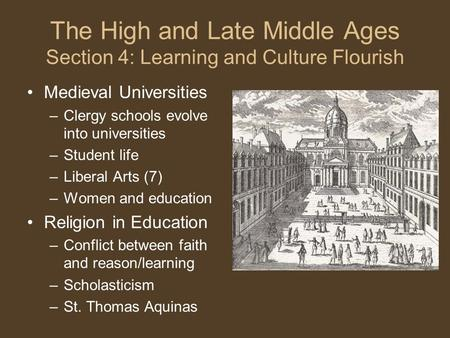 The High and Late Middle Ages Section 4: Learning and Culture Flourish Medieval Universities –Clergy schools evolve into universities –Student life –Liberal.