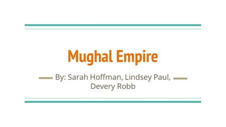 Mughal Empire By: Sarah Hoffman, Lindsey Paul, Devery Robb.