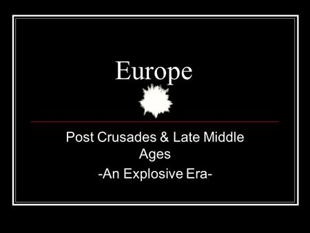 Europe Post Crusades & Late Middle Ages -An Explosive Era-