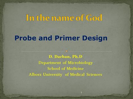D. Darban, Ph.D Department of Microbiology School of Medicine Alborz University of Medical Sciences 1 Probe and Primer Design.
