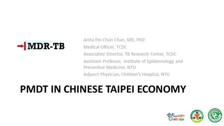 PMDT IN CHINESE TAIPEI ECONOMY Anita Pei-Chun Chan, MD, PhD Medical Officer, TCDC Associated Director, TB Research Center, TCDC Assistant Professor, Institute.