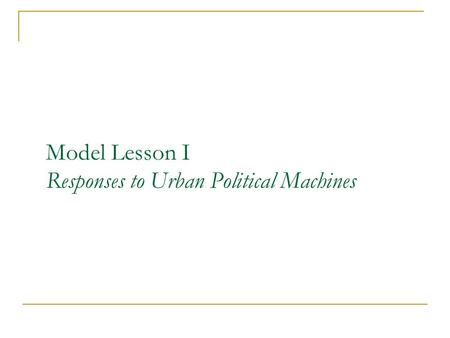 Model Lesson I Responses to Urban Political Machines.