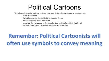 Political Cartoons To truly understand a political cartoon you must first understand several components: -Who is depicted -What is the meaning behind the.