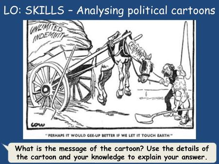 LO: SKILLS – Analysing political cartoons What is the message of the cartoon? Use the details of the cartoon and your knowledge to explain your answer.