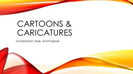 CARTOONS & CARICATURES Composition, Style, and Purpose.