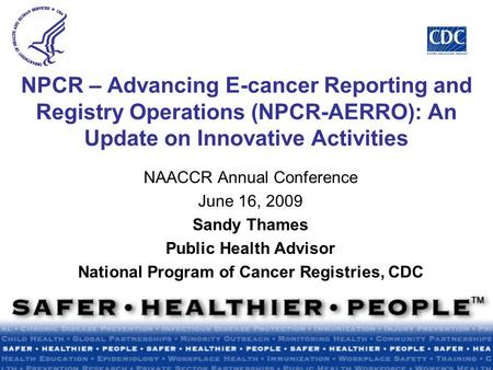 NPCR – Advancing E-cancer Reporting and Registry Operations (NPCR-AERRO): An Update on Innovative Activities NAACCR Annual Conference June 16, 2009 Sandy.