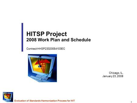 0 Evaluation of Standards Harmonization Process for HIT Chicago, IL. January 23, 2008 HITSP Project 2008 Work Plan and Schedule Contract HHSP23320054103EC.
