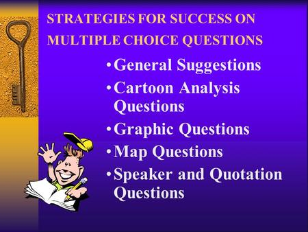 STRATEGIES FOR SUCCESS ON MULTIPLE CHOICE QUESTIONS General Suggestions Cartoon Analysis Questions Graphic Questions Map Questions Speaker and Quotation.