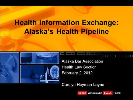 Health Information Exchange: Alaska's Health Pipeline Alaska Bar Association Health Law Section February 2, 2012 Carolyn Heyman-Layne.