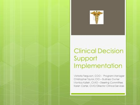 Clinical Decision Support Implementation Victoria Ferguson, COO - Program Manager Christopher Taylor, CIO – Business Owner Monica Kaileh, CMIO – Steering.