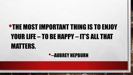 THE MOST IMPORTANT THING IS TO ENJOY YOUR LIFE – TO BE HAPPY – IT'S ALL THAT MATTERS. --AUBREY HEPBURN.