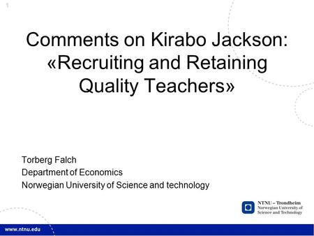 1 Comments on Kirabo Jackson: «Recruiting and Retaining Quality Teachers» Torberg Falch Department of Economics Norwegian University of Science and technology.