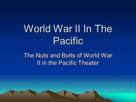 World War II In The Pacific The Nuts and Bolts of World War II in the Pacific Theater.