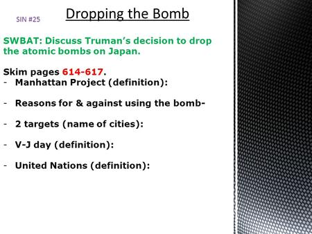 SWBAT: Discuss Truman's decision to drop the atomic bombs on Japan. Skim pages 614-617. -Manhattan Project (definition): -Reasons for & against using the.