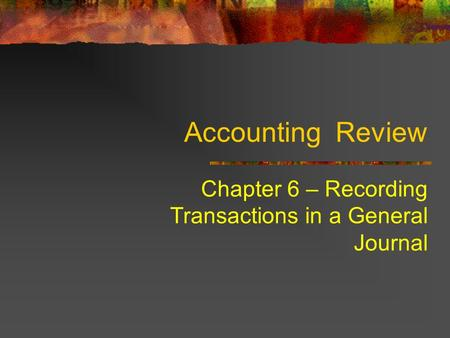 Chapter 6 – Recording Transactions in a General Journal