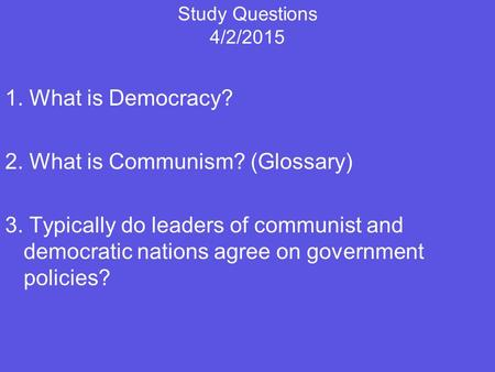 Study Questions 4/2/2015 1. What is Democracy? 2. What is Communism? (Glossary) 3. Typically do leaders of communist and democratic nations agree on government.