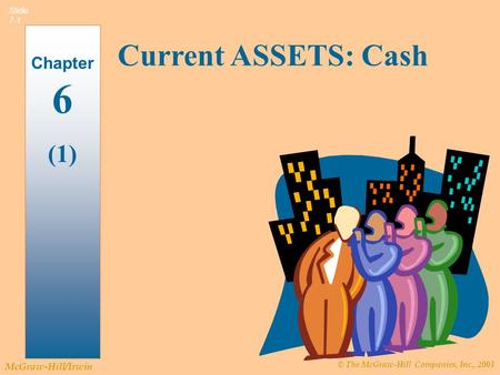 © The McGraw-Hill Companies, Inc., 2003 McGraw-Hill/Irwin Slide 7-1 Current ASSETS: Cash Chapter 6 (1)