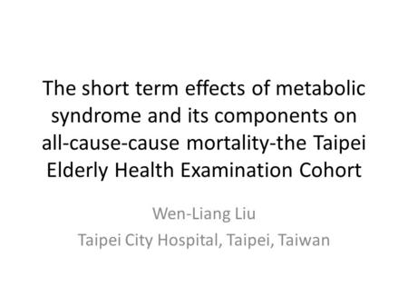 The short term effects of metabolic syndrome and its components on all-cause-cause mortality-the Taipei Elderly Health Examination Cohort Wen-Liang Liu.