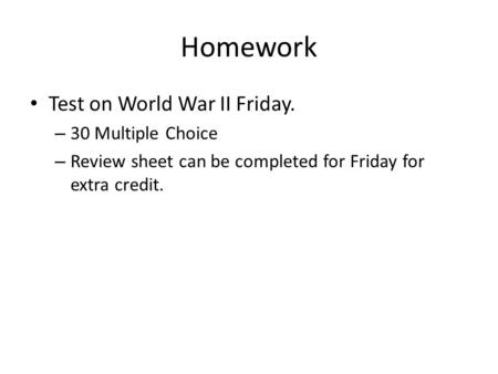 Homework Test on World War II Friday. – 30 Multiple Choice – Review sheet can be completed for Friday for extra credit.
