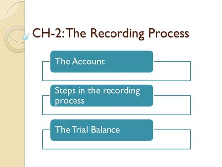 CH-2: The Recording Process The Account Steps in the recording process The Trial Balance.