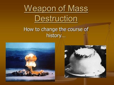 Weapon of Mass Destruction How to change the course of history…