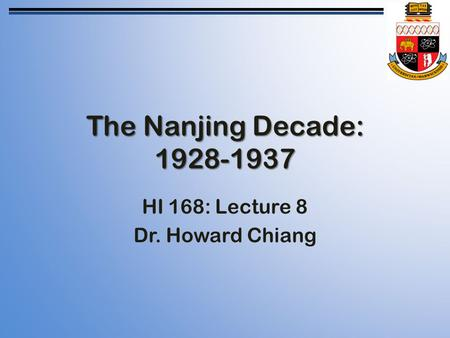 The Nanjing Decade: 1928-1937 HI 168: Lecture 8 Dr. Howard Chiang.