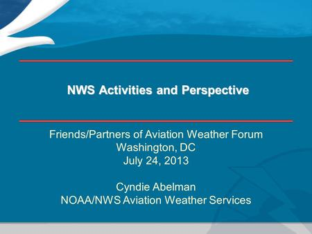 NWS Activities and Perspective Friends/Partners of Aviation Weather Forum Washington, DC July 24, 2013 Cyndie Abelman NOAA/NWS Aviation Weather Services.