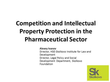 Competition and Intellectual Property Protection in the Pharmaceutical Sector Alexey Ivanov Director, HSE-Skolkovo Institute for Law and Development Director,