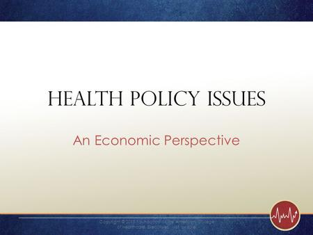 Health Policy Issues An Economic Perspective Copyright © 2015 Foundation of the American College of Healthcare Executives. Not for sale.