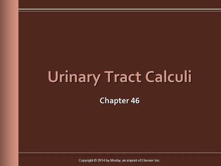 Copyright © 2014 by Mosby, an imprint of Elsevier Inc. Urinary Tract Calculi Chapter 46.