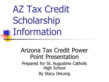 AZ Tax Credit Scholarship Information Arizona Tax Credit Power Point Presentation Prepared for St. Augustine Catholic High School By Stacy DeLong.