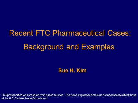 Recent FTC Pharmaceutical Cases: Background and Examples Sue H. Kim This presentation was prepared from public sources. The views expressed herein do not.