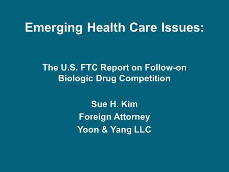 Emerging Health Care Issues: The U.S. FTC Report on Follow-on Biologic Drug Competition Sue H. Kim Foreign Attorney Yoon & Yang LLC.