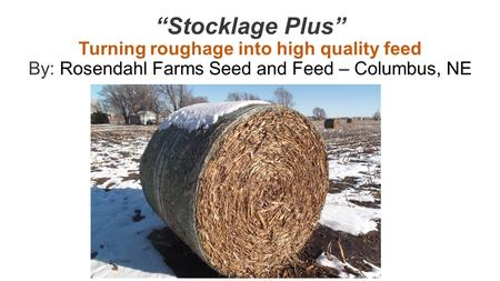 """Stocklage Plus"" Turning roughage into high quality feed By: Rosendahl Farms Seed and Feed – Columbus, NE."