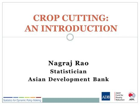 Nagraj Rao Statistician Asian Development Bank CROP CUTTING: AN INTRODUCTION.