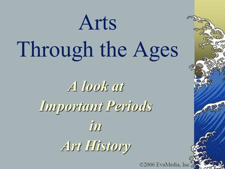 Arts Through the Ages A look at Important Periods in Art History ©2006 EvaMedia, Inc.