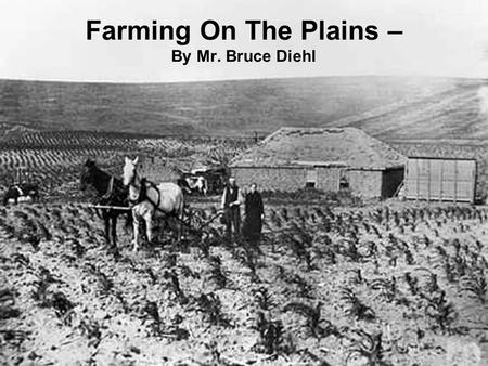 Farming On The Plains – By Mr. Bruce Diehl. I. Geography of the Plains A.The Great Plains 1.It officially begins at the 100th meridian a line running.