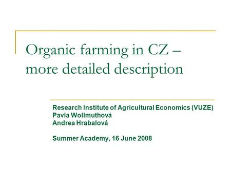 Organic farming in CZ – more detailed description Research Institute of Agricultural Economics (VUZE)‏ Pavla Wollmuthová Andrea Hrabalová Summer Academy,