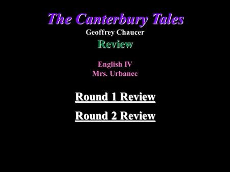 Round 2 Review Round 2 Review Round 1 Review Round 1 Review The Canterbury Tales Geoffrey ChaucerReview English IV Mrs. Urbanec.