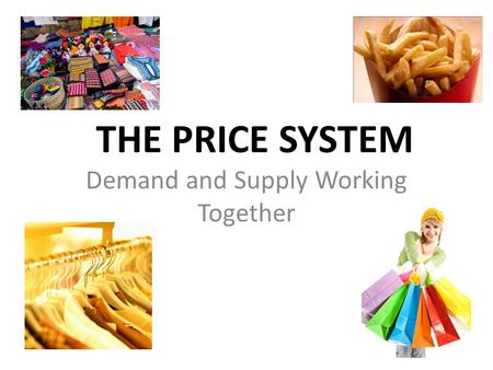 Chapter 6, Section 1 THE PRICE SYSTEM Demand and Supply Working Together.
