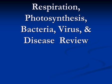 Respiration, Photosynthesis, Bacteria, Virus, & Disease Review.