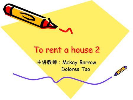 To rent a house 2 主讲教师: Mckay Barrow Dolores Tao Dolores Tao.