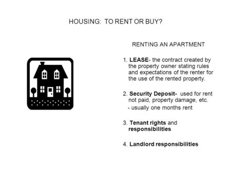 HOUSING: TO RENT OR BUY? RENTING AN APARTMENT 1. LEASE- the contract created by the property owner stating rules and expectations of the renter for the.