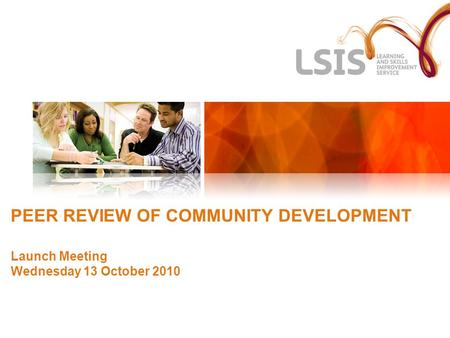 PEER REVIEW OF COMMUNITY DEVELOPMENT Launch Meeting Wednesday 13 October 2010.